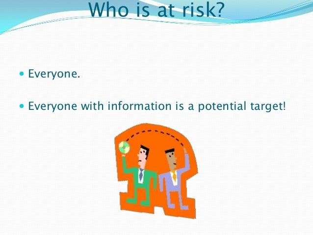 Who is at risk?  Everyone.  Everyone with information is a potential target!
