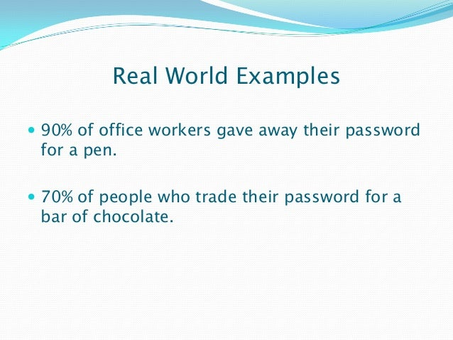 Real World Examples  90% of office workers gave away their password for a pen.  70% of people who trade their password f...