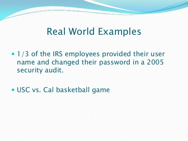 Real World Examples  1/3 of the IRS employees provided their user name and changed their password in a 2005 security audi...