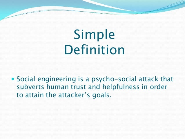 Simple Definition  Social engineering is a psycho-social attack that subverts human trust and helpfulness in order to att...