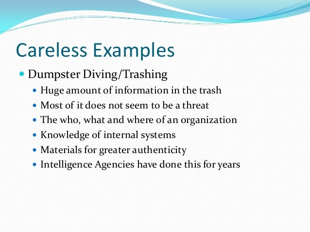 Careless Examples  Dumpster Diving/Trashing  Huge amount of information in the trash  Most of it does not seem to be a ...