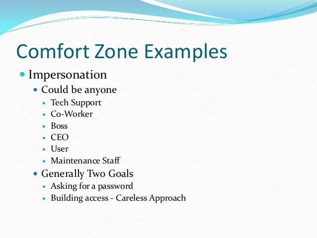 Comfort Zone Examples  Impersonation  Could be anyone  Tech Support  Co-Worker  Boss  CEO  User  Maintenance Staff...