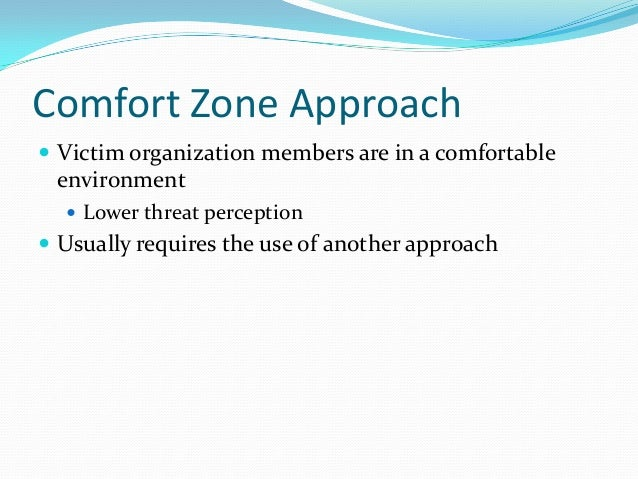 Comfort Zone Approach  Victim organization members are in a comfortable environment  Lower threat perception  Usually r...