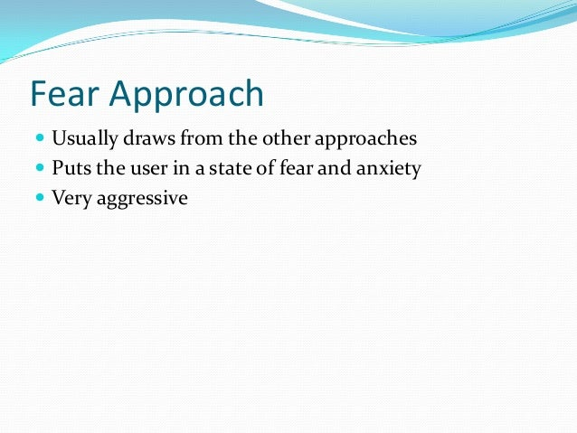 Fear Approach  Usually draws from the other approaches  Puts the user in a state of fear and anxiety  Very aggressive