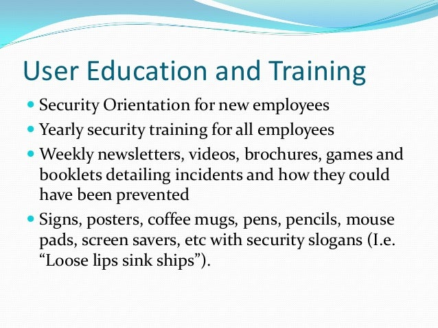 User Education and Training  Security Orientation for new employees  Yearly security training for all employees  Weekly...