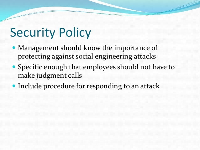 Security Policy  Management should know the importance of protecting against social engineering attacks  Specific enough...