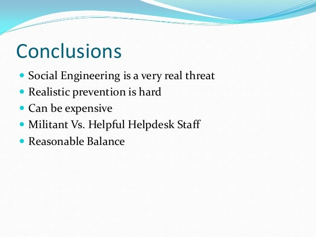 Conclusions  Social Engineering is a very real threat  Realistic prevention is hard  Can be expensive  Militant Vs. He...
