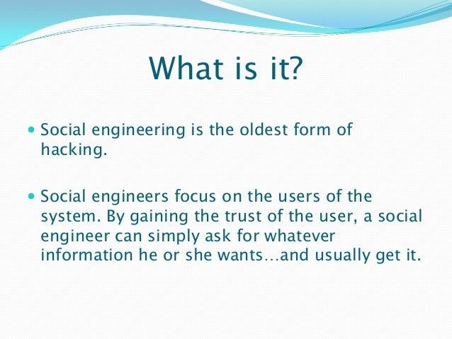What is it?  Social engineering is the oldest form of hacking.  Social engineers focus on the users of the system. By ga...