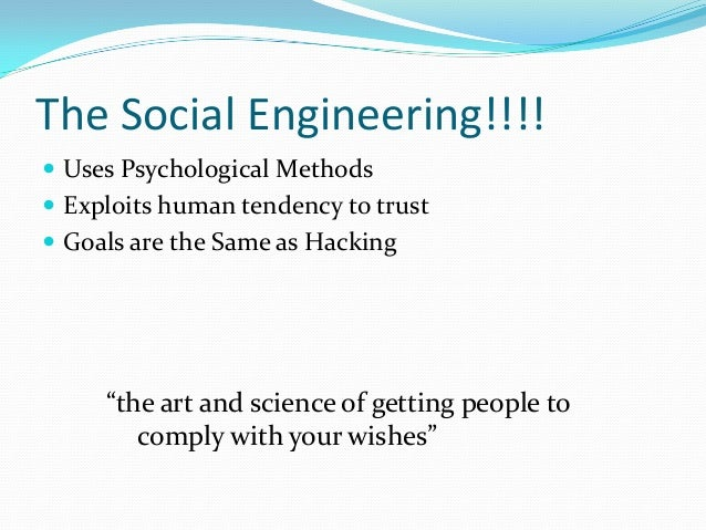 The Social Engineering!!!!  Uses Psychological Methods  Exploits human tendency to trust  Goals are the Same as Hacking...