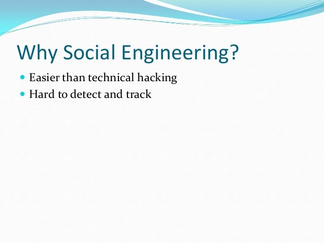 Why Social Engineering?  Easier than technical hacking  Hard to detect and track