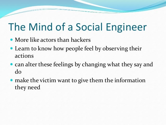 The Mind of a Social Engineer  More like actors than hackers  Learn to know how people feel by observing their actions ...