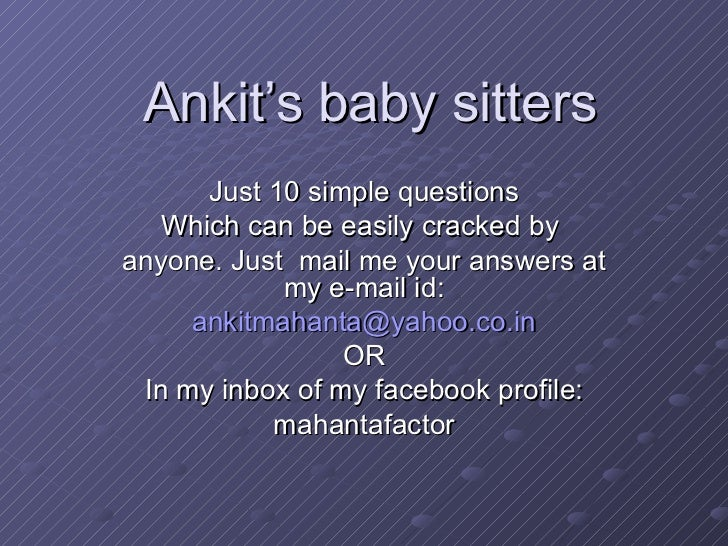 Ankit's baby sitters Just 10 simple questions Which can be easily cracked by  anyone. Just  mail me your answers at my e-m...