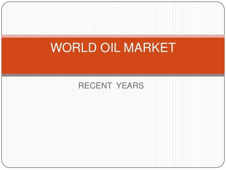 WORLD OIL MARKET   RECENT YEARS