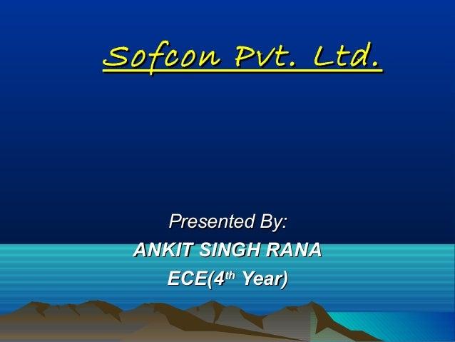 Sofcon Pvt. Ltd.Sofcon Pvt. Ltd.Presented By:Presented By:ANKIT SINGH RANAANKIT SINGH RANAECE(4ECE(4ththYear)Year)