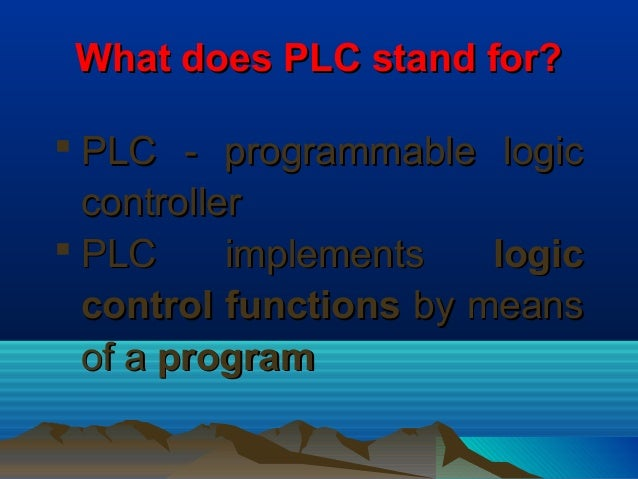 What does PLC stand for?What does PLC stand for? PLC - programmable logicPLC - programmable logiccontrollercontroller PL...