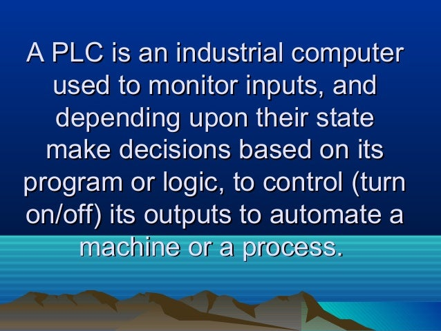 A PLC is an industrial computerA PLC is an industrial computerused to monitor inputs, andused to monitor inputs, anddepend...