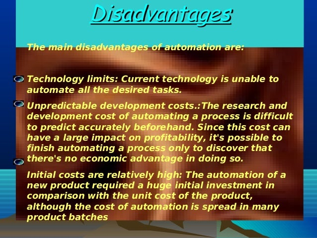 DisadvantagesDisadvantagesThe main disadvantages of automation are:Technology limits: Current technology is unable toautom...