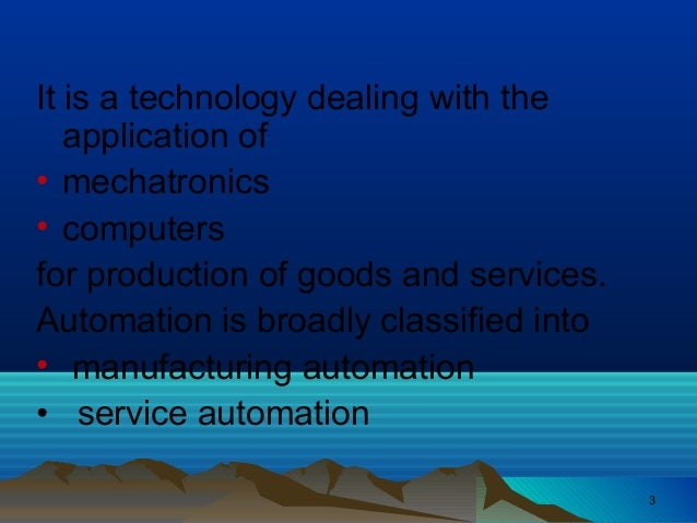 It is a technology dealing with theapplication of• mechatronics• computersfor production of goods and services.Automation ...