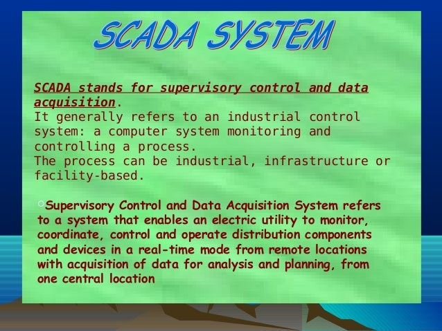 SCADAstands forsupervisory control and dataacquisition.It generally refers to an industrial controlsystem: a computer sy...