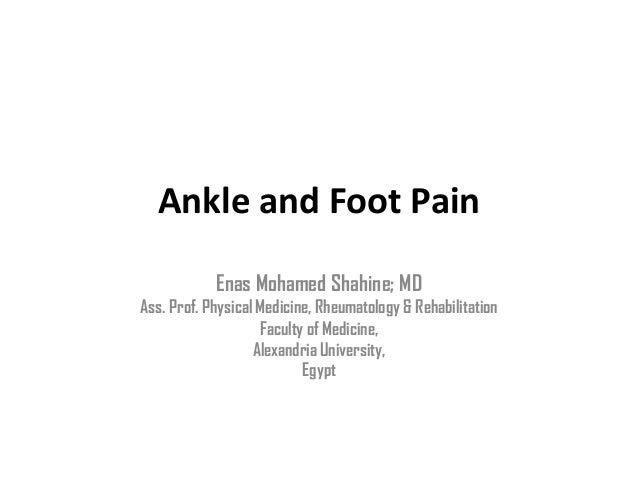 Ankle and Foot PainEnas Mohamed Shahine; MDAss. Prof. Physical Medicine, Rheumatology & RehabilitationFaculty of Medicine,...