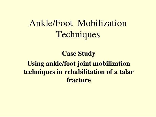 Ankle/Foot Mobilization        Techniques             Case Study Using ankle/foot joint mobilizationtechniques in rehabili...