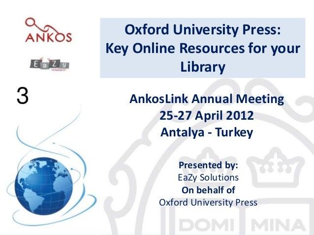 3AnkosLink Annual Meeting25-27 April 2012Antalya - TurkeyPresented by:EaZy SolutionsOn behalf ofOxford University Press3Ox...
