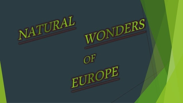  Before knowing about Natural Wonders , first lets know about Europe : Europe is a the sixth largest continent that compr...
