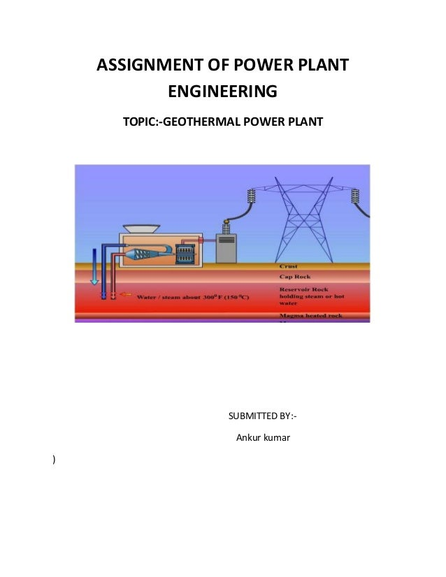 ASSIGNMENT OF POWER PLANT           ENGINEERING      TOPIC:-GEOTHERMAL POWER PLANT                     SUBMITTED BY:-     ...