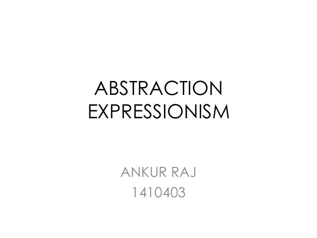 ABSTRACTION EXPRESSIONISM ANKUR RAJ 1410403