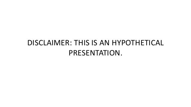 DISCLAIMER: THIS IS AN HYPOTHETICAL  PRESENTATION.