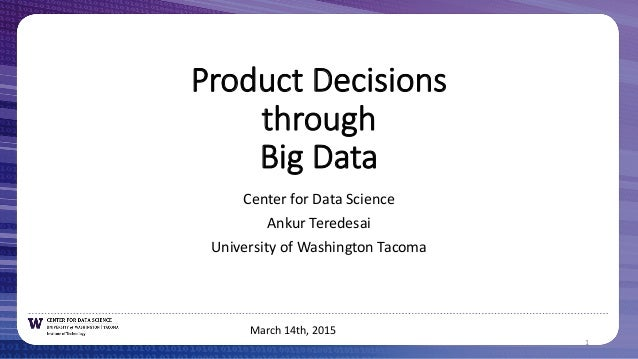 Product  Decisions through Big  Data Center  for  Data  Science Ankur  Teredesai University  of  Washington  Tacoma 1 Marc...
