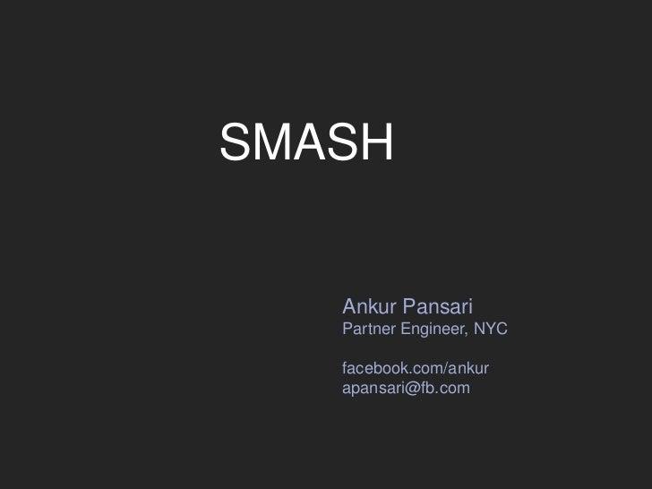 SMASH<br />Ankur Pansari<br />Partner Engineer, NYC<br />facebook.com/ankur<br />apansari@fb.com<br />
