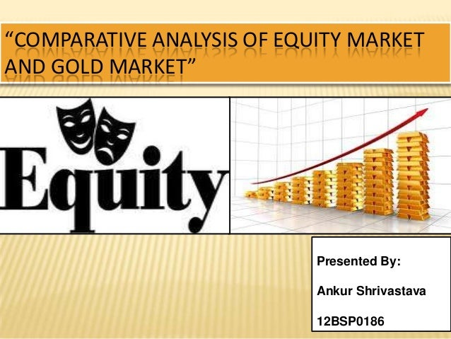 """COMPARATIVE ANALYSIS OF EQUITY MARKET AND GOLD MARKET"" Presented By: Ankur Shrivastava 12BSP0186"
