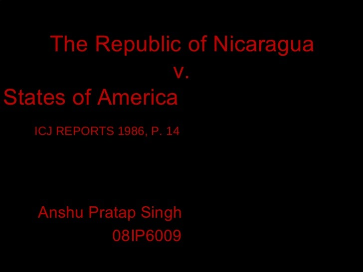 The Republic of Nicaragua v.  The United States of America  ICJ REPORTS 1986, P. 14  Anshu Pratap Singh  08IP6009