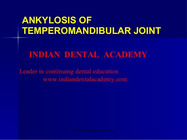 ANKYLOSIS OF TEMPEROMANDIBULAR JOINT INDIAN DENTAL ACADEMY Leader in continuing dental education www.indiandentalacademy.c...