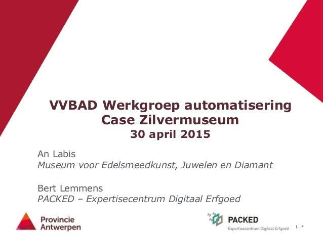 1 -* VVBAD Werkgroep automatisering Case Zilvermuseum 30 april 2015 An Labis Museum voor Edelsmeedkunst, Juwelen en Diaman...