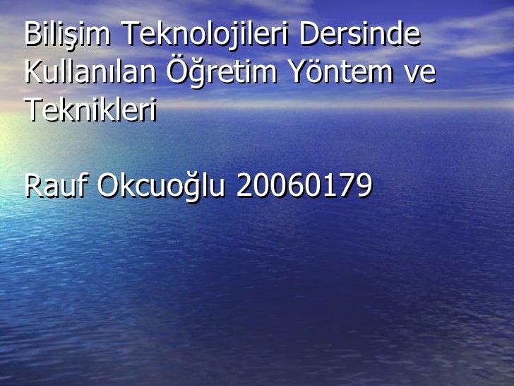 Bilişim Teknolojileri Dersinde Kullanılan Öğretim Yöntem ve Teknikleri Rauf Okcuoğlu 20060179