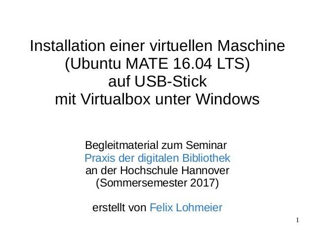 1 Installation einer virtuellen Maschine (Ubuntu MATE 16.04 LTS) auf USB-Stick mit Virtualbox unter Windows Begleitmateria...