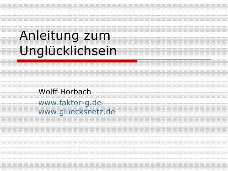 Anleitung zum Unglücklichsein Wolff Horbach www.faktor-g.de www.gluecksnetz.de