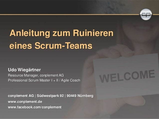 Anleitung zum Ruinieren  eines Scrum-Teams  Udo Wiegärtner  Resource Manager, conplement AG  Professional Scrum Master I +...