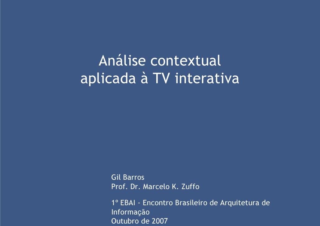 Análise contextual aplicada à TV interativa         Gil Barros     Prof. Dr. Marcelo K. Zuffo      1º EBAI - Encontro Bras...