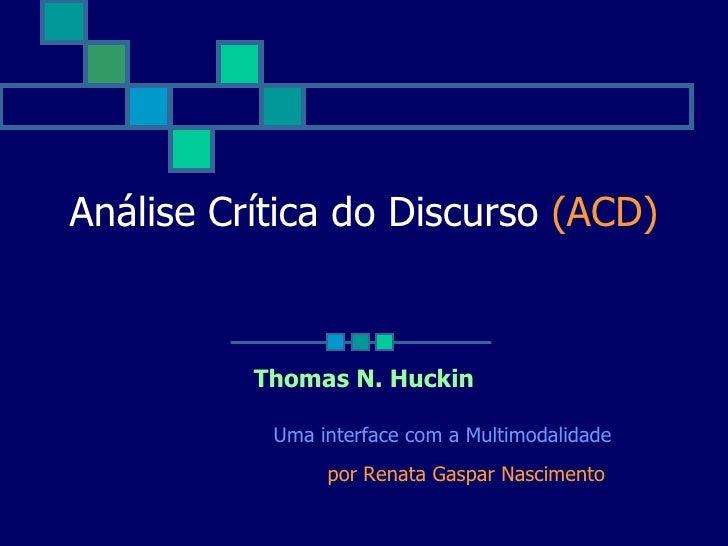 Análise Crítica do Discurso  (ACD) Thomas N. Huckin Uma interface com a Multimodalidade por Renata Gaspar Nascimento