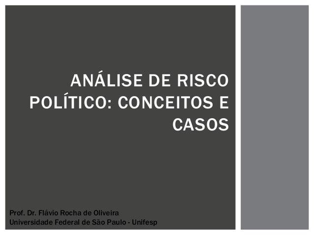 ANÁLISE DE RISCO POLÍTICO: CONCEITOS E CASOS Prof. Dr. Flávio Rocha de Oliveira Universidade Federal de São Paulo - Unifesp