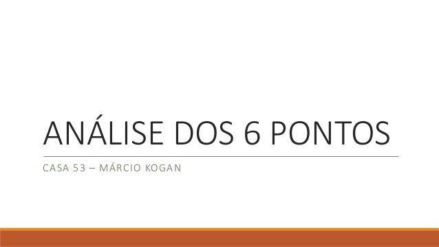 ANÁLISE DOS 6 PONTOS  CASA 53 –MÁRCIO KOGAN