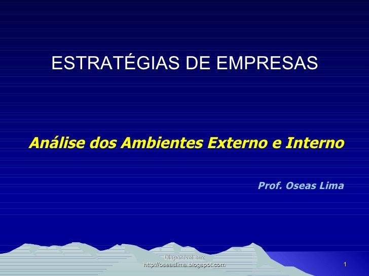 ESTRATÉGIAS DE EMPRESAS Análise dos Ambientes Externo e Interno Prof. Oseas Lima Disponível em: http://oseaslima.blogspot....