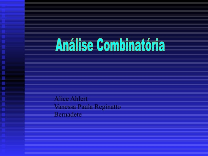 Alice Ahlert Vanessa Paula Reginatto Bernadete Análise Combinatória