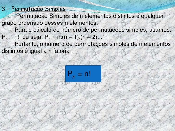 3 – Permutação Simples<br />         Permutação Simples de n elementos distintos é qualquer grupo ordenado desses n elemen...
