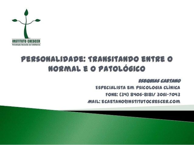 Esequias Caetano Especialista em Psicologia Clínica Fone: (34) 8406-8181/ 3061-7043 Mail: ecaetano@institutocrescer.com
