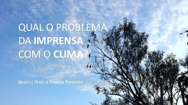 QUAL O PROBLEMA DA IMPRENSA COM O CLIMA? Beatriz Diniz e Marcia Pimenta