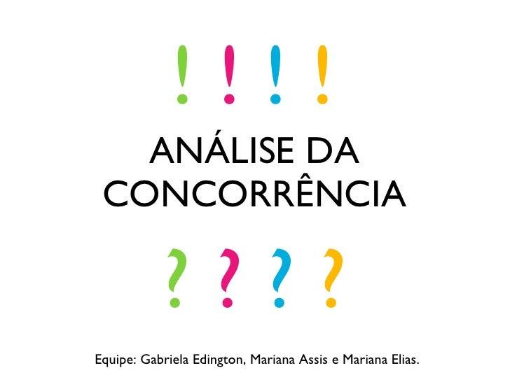 ANÁLISE DA CONCORRÊNCIA ?  ?  ?  ? !  !  !  ! Equipe: Gabriela Edington, Mariana Assis e Mariana Elias.
